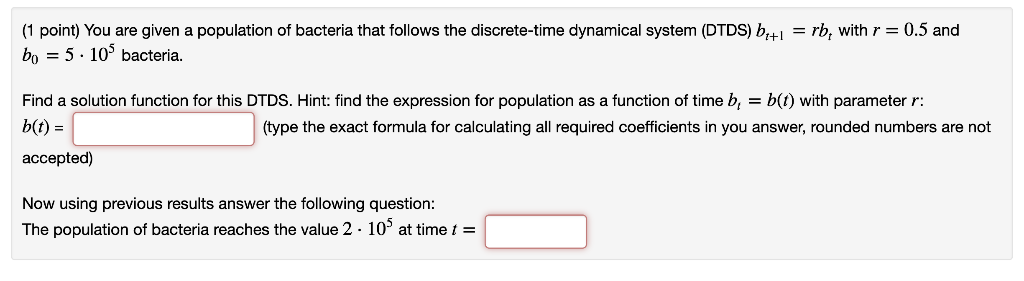 (1 point) You are given a population of bacteria that follows the discrete-time dynamical system (DTDS) b+rb, withr0.5 and bo