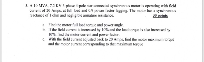 3. A 10 MVA, 7.2 KV 3-phase 4-pole star connected synchronous motor is operating with field current of 20 Amps, at full load and 0.9 power factor lagging. The motor has a synchronous reactance of I ohm and negligible armature resistance. 30 points a. Find the motor full load torque and power angle. b. If the field current is increased by 10% and the load torque is also increased by 10%, find the motor current and power factor. .With the field current adjusted back to 20 Amps, find the motor maximum torque and the motor current corresponding to that maximum torque