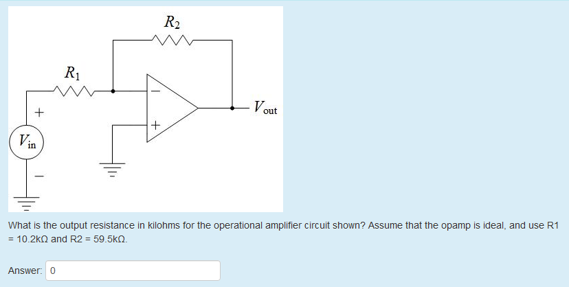 VOU out What is the output resistance in kilohms for the operational amplifier circuit shown? Assume that the opamp is ideal, and use R1 : 10.2kΩ and R2 : 59.5k(2. Answer: 0
