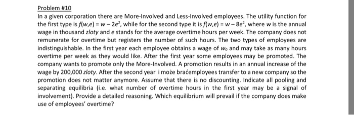 Problem #10 In a given corporation there are More-Involved and Less-Involved employees. The utility function for the first type is f(w,e)-w-2e2, while for the second type it is f(w,e w-8e2, where w is the annual wage in thousand zloty and e stands for the average overtime hours per week. The company does not remunerate for overtime but registers the number of such hours. The two types of employees are indistinguishable. In the first year each employee obtains a wage of Wo and may take as many hours overtime per week as they would like. After the first year some employees may be promoted. The company wants to promote only the More-Involved. A promotion results in an annual increase of the wage by 200,000 zloty. After the second year i może braćemployees transfer to a new company so the promotion does not matter anymore. Assume that there is no discounting. Indicate all pooling and separating equilibria (i.e. what number of overtime hours in the first year may be a signal of involvement). Provide a detailed reasoning. Which equilibrium will prevail if the company does make use of employees overtime?