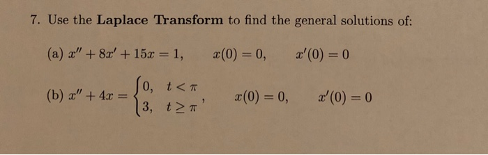 7. Use the Laplace Transform to find the general solutions of: (a) x + 8:r + 15x = 1, 2(0) = 0, r(0) = 0 10, t<π, t<π (b) x + 4x-0, x(0) = 0, z(0) = 0 3,12π
