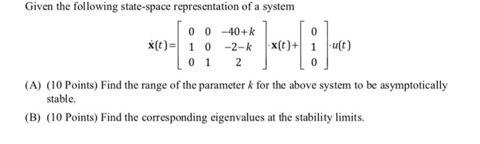 Given the following state-space representation of a system 0 0 -40+k xt)1 0 -2-kx( ut) (A) (10 Points) Find the range of the parameter k for the above system to be asymptotically stable. (B) (10 Points) Find the corresponding eigenvalues at the stability limits