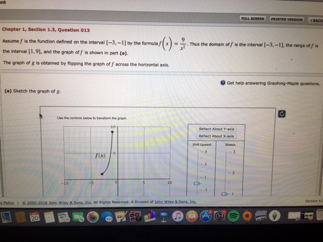 nt FULL SCREEN | | PRİNTER VERSION BACK Chapter 1, Section 1.3, Question 013 the function defined on the interval [-3, -1] by the formula xThus the domain of f is the Interval [-3,-11, the range of f is -nthe-off the Interval [1,9], and the graph of f is shown in part (). The graph of g Is obtained by flipping the graph of f across the horizontal axis. Get help answering Graphing-Maple questions (a) Sketch the graph of g. Use the controls below to transform the graph Reflect About Y-axis Reflect About X-axis Stretich Shift Upwand 10 y Policy I 2000-2018 John Wiley & Sons. Inc. All Rights Reserved. A Division of John Wilcy & Sons.Ins Version 4