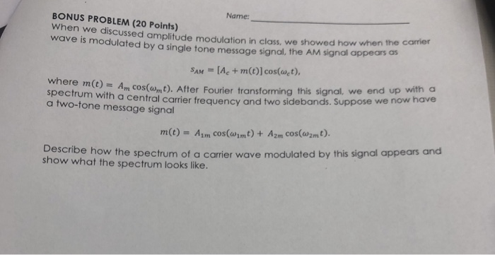Name: BONUS PROBLEM (20 Points) When we discussed amplitude modulation in class, we showed how when the carrier wave is modulated by a single tone message signal, the AM signal appears os SAM [Ae + m(t)] cos(wct) where m(t) Am Cos(om.). After Fourier transforming this signal, we end up with a have spectum with a central carrier frequency and two sidebands. Suppose w a two-tone message signal m(t)- Am cos(wimt) +Azm cos(wzm). Describe how the spectrum of a carrier wave modulated by this signal appears and show what the spectrum looks like.