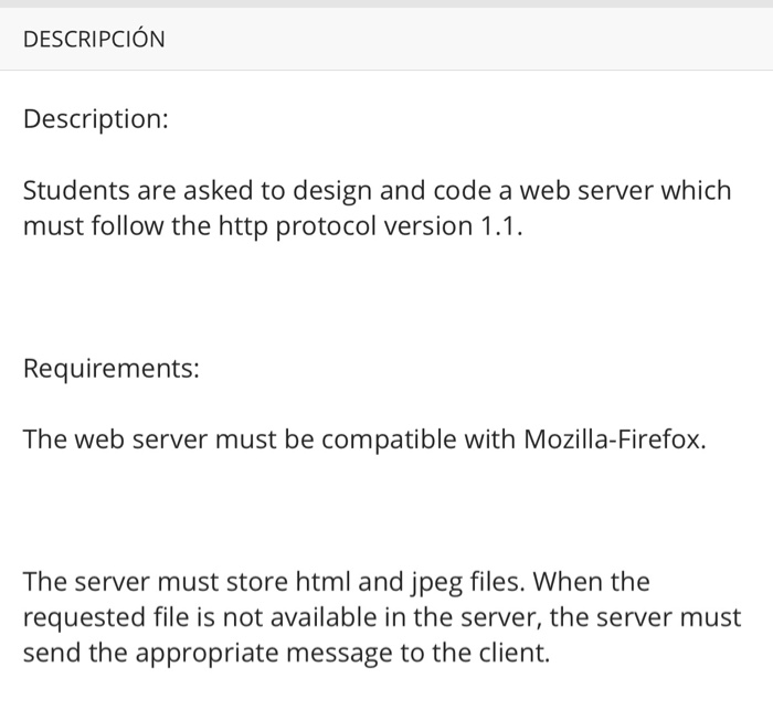 DESCRIPCIÓN Description: Students are asked to design and code a web server which must follow the http protocol version 1.1 Requirements: The web server must be compatible with Mozilla-Firefox. The server must store html and jpeg files. When the requested file is not available in the server, the server must send the appropriate message to the client.