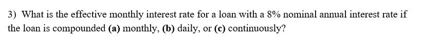 3) What is the effective monthly interest rate for a loan with a 8% nominal annual interest rate if the loan is compounded (a