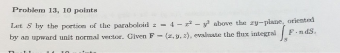 Problem 13, 10 points the portion of the paraboloid 42above the zy-plane, oriented the ry-plane, oriented by an upward unit normal vector. Given F - (x, y, 2), evaluate the fux integral F-nds.