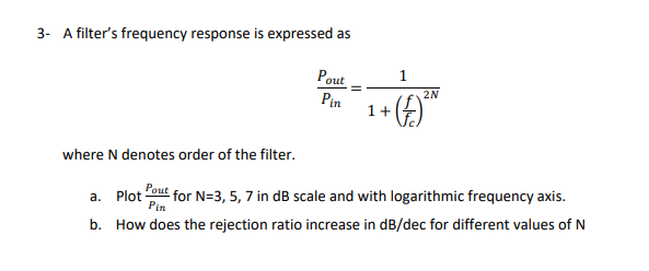 3- A filters frequency response is expressed as Po Pin 1+ where N denotes order of the filter. a. Plot out for N-3, 5, 7 in dB scale and with logarithmic frequency axis. b. How does the rejection ratio increase in dB/dec for different values of N Pin