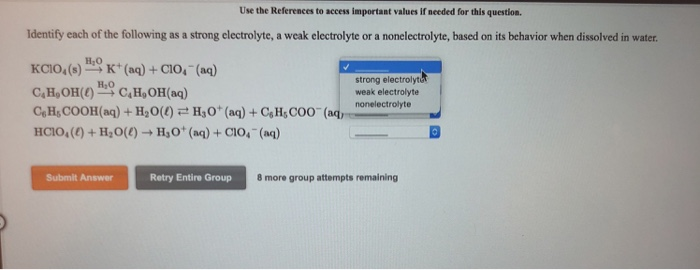 Use the References to access important values if meeded for this question Identify each of the following as a strong electrolyte, a weak electrolyte or a nonelectrolyte, based on its behavior when dissolved in water KCIo,()K (a)+C1O, (ae) CHOH(CH,OH(aq) CeHs COOH(aq)+Ho()HO (a)+ CsH, COO но strong electrolyt weak electrolyte H,0 00 (aq, honelectrolyte Submit Answer Retry Entire Group 8 more group attempts remaining