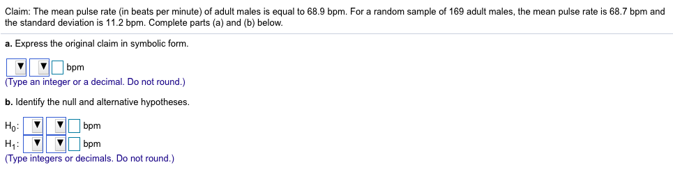 Claim: The mean pulse rate (in beats per minute) of adult males is equal to 68.9 bpm. For a random sample of 169 adult males, the mean pulse rate is 68.7 bpm and the standard deviation is 11.2 bpm. Complete parts (a) and (b) below. a. Express the original claim in symbolic form. VVbpm Type an integer or a decimal. Do not round.) b. Identify the null and alternative hypotheses. H bpm (Type integers or decimals. Do not round.)