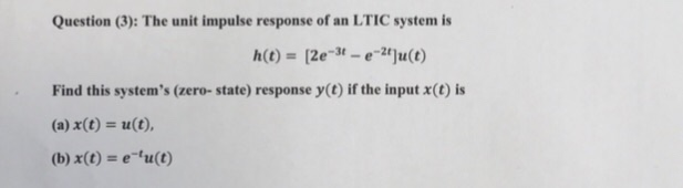 Question (3): The unit impulse response of an LTIC system is -2t Find this systems (zero- state) response y(t) if the input x(t) is (a) x(t) u(t), (b) x(t) eu(t)