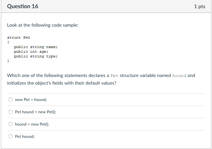Question 16 1 pts Look at the following code sample: struct Pet public string name; public int age; public string type: Which