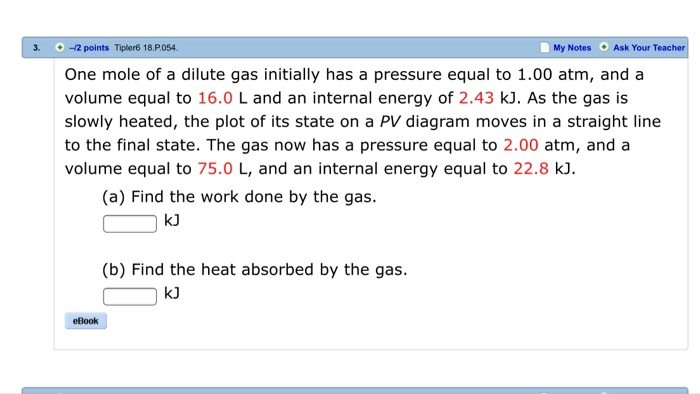 3. -2 points Tipler6 18.P.054 My Notes Ask Your Teac One mole of a dilute gas initially has a pressure equal to 1.00 atm, and a volume equal to 16.0 L and an internal energy of 2.43 kJ. As the gas is slowly heated, the plot of its state on a PV diagram moves in a straight line to the final state. The gas now has a pressure equal to 2.00 atm, and a volume equal to 75.0 L, and an internal energy equal to 22.8 k. (a) Find the work done by the gas. kJ (b) Find the heat absorbed by the gas. eBook