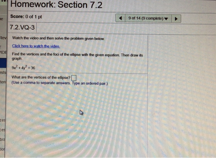 NI Homework: Section 7.2 Score: 0 of 1 pt 7.2.VQ-3 9 of 14 (9 complete) ev Watch the video and then solve the problem given below. Click here to watch the video. Find the vertices and the foci of the ellipse with the given equation. Then draw its graph. est What are the vertices of the ellipse? (Use a comma to separate answers. Type an ordered pair.) en (Use a comma to separate answers. Type an ordered pair.) се io