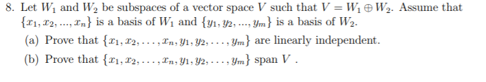 8. Let W 1 and W2 be subspaces of a vector space V such that V-W,田W2. Assume that 1,2,.,rn is a basis of Wi and {yi. y2,. Jm is a basis of W2 (a) Prove that {zı, r2, , In, y1, y2, , ym} are linearly independent (b) Prove that(ri,T2, . . . , rn, yī, уг, . . . , y.) span V 22,-T 91:92 ---9m