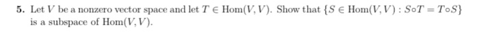 5. Let V be a nonzero vector space and let T e Hom(V, V). Show that IS E Hom(V, SoT ToS) is a subspace of Hom(VV).