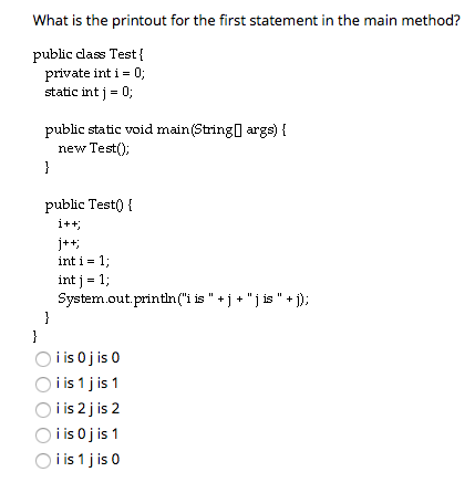 What is the printout for the first statement in the main method? public class Test private int i 0 static int j 0 public static void main(Stringl args) new Testí) public Test0 inti-1; intj-1; System.out.println(i is + j + j is + İ); Oi is O j is 0 O i is 1 j is 1 i is 2 j is 2 O i is O j is 1 O i is 1 j is0