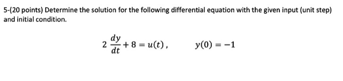 5-(20 points) Determine the solution for the following differential equation with the given input (unit step) and initial condition. dy dt 2 8=u(t), y(0) =-1