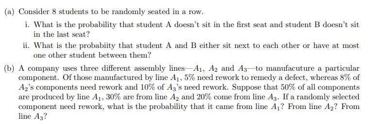 (a) Consider 8 students to be randomly seated in a row. i. What is the probability that student A doesnt sit in the first seat and student B doesnt sit in the last seat? ii. What is the probabiity that student A and B either sit next to each other or have at most one other student between them? (b) A company uses three different assembly lines Ai, A2 and A3to manufacuture a particular component. Of those manufactured by line Al 5% need rework to remedy a defect, whereas 8% of Ags components need rework and 10% of Ags need rework. Suppose that 50% of all components are produced by line A1, 30% are from line A2 and 20% come from line A3. If a randomly selected component need rework, what is the probability that it came from line A? From line A2? From line A3?