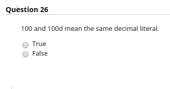 Question 26 100 and 100d mean the same decimal literal. True False