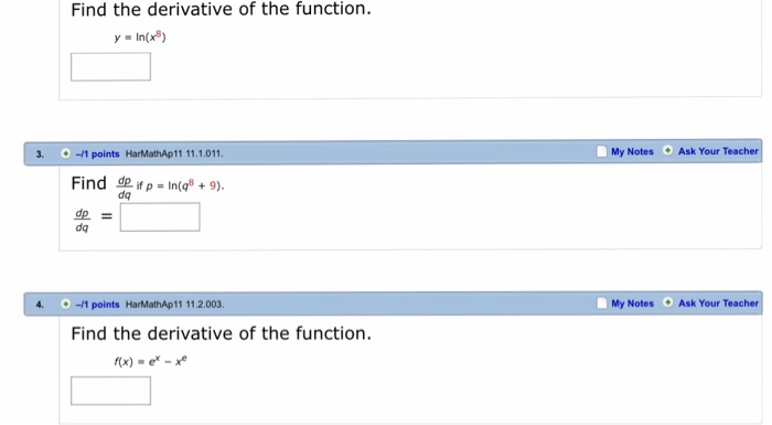 Find the derivative of the function y -In(x8) 3. 1 points HarMathAp11 11.1.011 My Notes Ask Your Teacher Find de ifp = In(c + 9). dq dq 4. -1 points HarMathAp11 11.2.003. My Notes Ask Your Teacher Find the derivative of the function. f(x) - e* -x