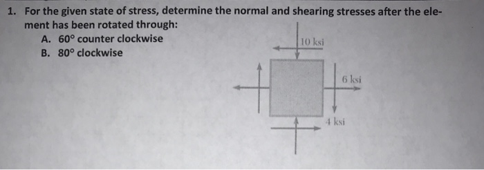 For the given state of stress, determine the normal and shearing stresses after the ele- ment has been rotated through: 1. A. 60° counter clockwise B. 80° clockwise 10 ksi 6 ksi 4 ksi