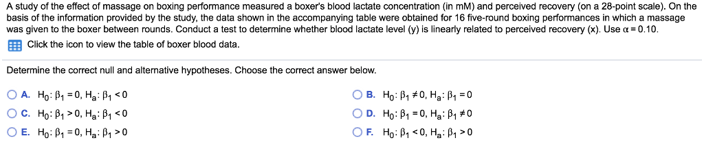 A study of the effect of massage on boxing performance measured a boxers blood lactate concentration (in mM) and perceived recovery (on a 28-point scale). On the basis of the information provided by the study, the data shown in the accompanying table were obtained for 16 five-round boxing performances in which a massage was given to the boxer between rounds. Conduct a test to determine whether blood lactate level (y) is linearly related to perceived recovery (x). Use α = 0.10 EE Click the icon to view the table of boxer blood data. Determine the correct null and alternative hypotheses. Choose the correct answer below.