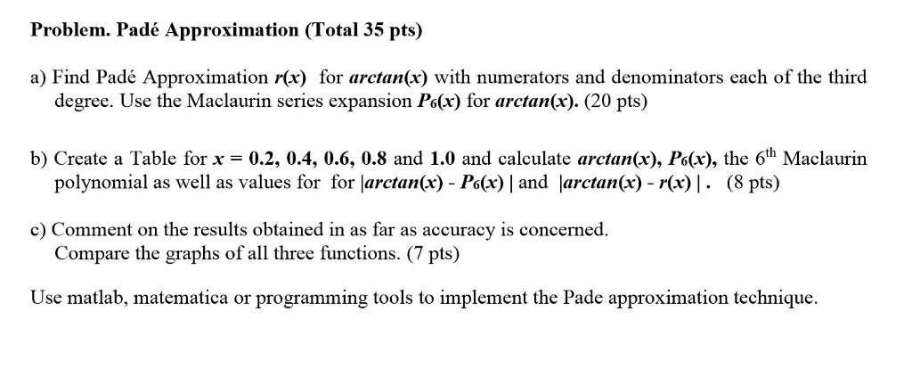 Problem. Padé Approximation (Total 35 pts) a) Find Padé Approximation r(x) for arctan(x) with numerators and denominators each of the third degree. Use the Maclaurin series expansion Po(r) for arctan(x). (20 pts) b) Create a Table for x = 0.2, 0.4, 0.6, 0.8 and 1.0 and calculate arctan(x), Ps(x), the 6th Maclaurin c Comment on the results obtained in as far as accuracy is concerned. Use matlab, matematica or programming tools to implement the Pade approximation technique. polynomial as well as values for for larctan(x) - Po(x)   and larctan(x) - r(x)  . (8 pts) Compare the graphs of all three functions. (7 pts)
