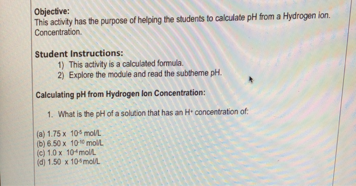 Objective: This activity has the purpose of helping the students to calculate pH from a Hydrogen ion. Concentration. Student Instructions: 1) This activity is a calculated formula. 2) Explore the module and read the subtheme pH. Calculating pH from Hydrogen lon Concentration: 1. What is the pH of a solution that has an H concentration of (a) 1.75 x 10s mol/L (b) 6.50 x 10-10 mol/L (c) 1.0 x 104mol/L (d) 1.50 x 10s mol/L