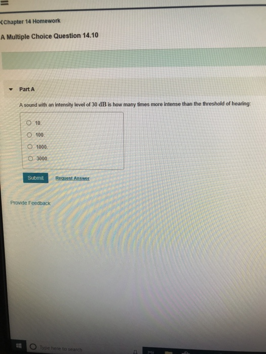(Chapter 14 Homework A Multiple Choice Question 14.10 Part A A sound with an intensity level of 30 dB is how many times more intense than the threshold of hearing: O 10 O 100. O 1000. O 3000 Submit Provide Feedback O Type here to search