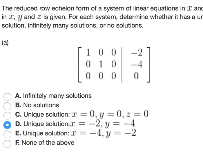 The reduced row echelon form of a system of linear equations in T and in r, y and 2 is given. For each system, determine whether it has a ur solution, infinitely many solutions, or no solutions. (a) T 1 0 0 -2 T 0 1 00 -4 0 0 0 0 A. Infinitely many solutions B. No solutions O C. Unique solution r 0, y 0, 2 0 o D. Unique solution a 2, y -4 E. Unique solution r 4, y -2 F None of the above