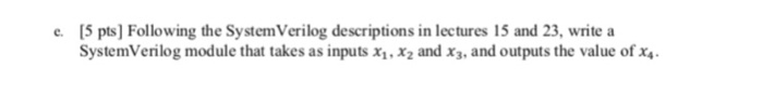 [5 pts] Following the System Verilog descriptions in lectures 15 and 23, write a SystemVerilog module that takes as inputs x,x2 and x3, and outputs the value of x e.