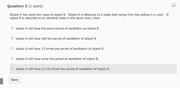 Question 5 (1 point) Object A has twice the mass of object B. Object A is attached to a cable that hangs from the ceiling in a room. If object B is attached to an identical cable in the same room, then O object A will have the same period of oscillation as object B. O object A will have half the period of oscillation of object 8. object A will have v2 times the period of oscillation of object B. O object A will have twice the period of oscillation of object B object A will have (1/V2) times the period of oscillation of objectB Save