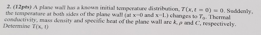the temperature at both sides of the plane wall (at x-0 and x-L) changes to To. Thermal conductivity, mas Determine T(x, t) A plane wall has a known initial temperature distribution, T(x, t = 0) = 0 . Suddenly, s density and specific heat of the plane wall are k, ρ and C, respectively