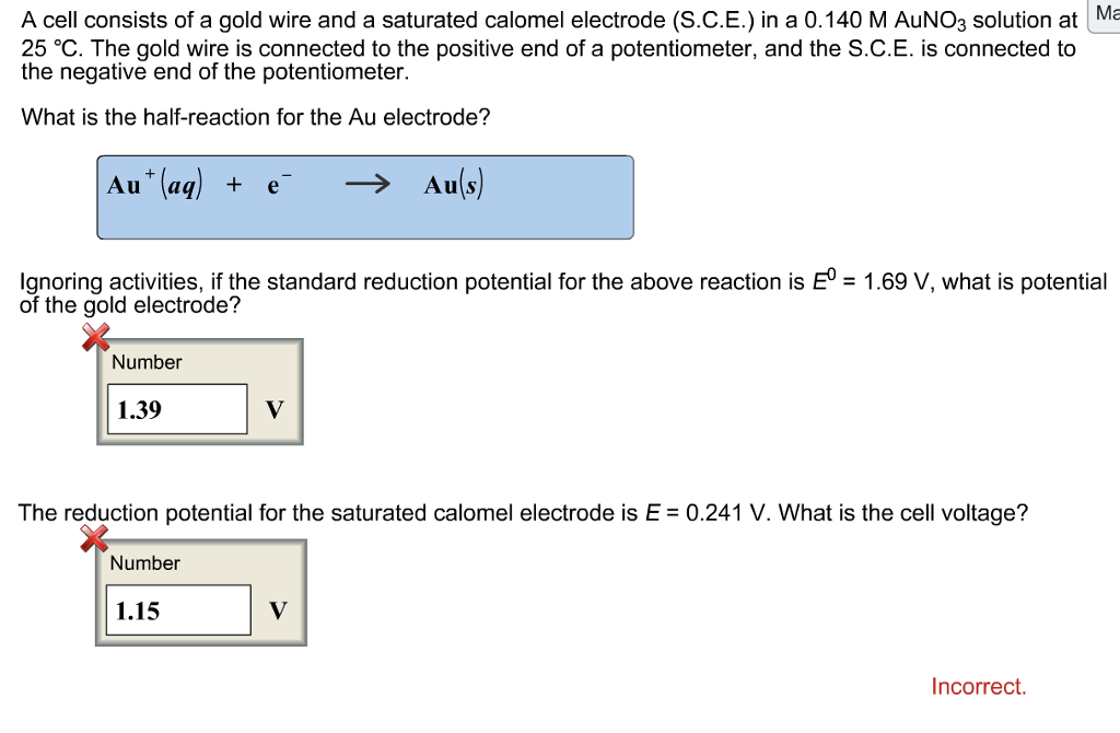 A cell consists of a gold wire and a saturated calomel electrode (S.CE.) in a 0.140 M AuNOg solution at Na 25 °C. The gold wire is connected to the positive end of a potentiometer, and the S.C.E. is connected to the negative end of the potentiometer What is the half-reaction for the Au electrode? Au (aq)+eAufs) Ignoring activities, if the standard reduction potential for the above reaction is E°-1.69 V, what is potential of the gold electrode? Number 1.39 The reduction potential for the saturated calomel electrode is E 0.241 V. What is the cell voltage? Number 1.15 Incorrect.