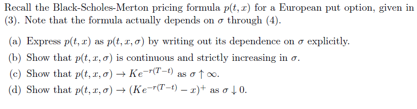 Recall the Black-Scholes-Merton pricing formula p(t, x) for a European put option, given in (3). Note that the formula actually depends on σ through (4). (a) Express pt, z) as p(t, z,o) by writing out its dependence on σ explicitly. (b) Show that p(t,z, σ) is continuous and strictly increasing in σ. (c) Show that p(t,x, σ) Ke-r(1-t) as σ oo. (d) Show that p(t,r, σ) → (Ke-r(T-t)-x)+ as σ↓ 0.