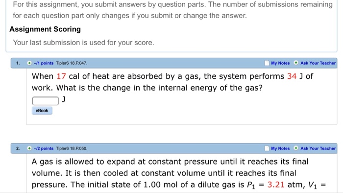 For this assignment, you submit answers by question parts. The number of submissions remaining for each question part only changes if you submit or change the answer. Assignment Scoring Your last submission is used for your score. 1. 1 points Tipler6 18.P.047 My Notes Ask Your Teacher When 17 cal of heat are absorbed by a gas, the system performs 34 J of work. What is the change in the internal energy of the gas? eBook 2. -/2 points Tipler6 18.P.050 My Notes Ask Your Teacher A gas is allowed to expand at constant pressure until it reaches its final volume. It is then cooled at constant volume until it reaches its final pressure. The initial state of 1.00 mol of a dilute gas is P1 3.21 atm, V1 -