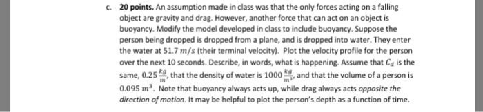 c.20 points. An assumption made in class was that the only forces acting on a falling object are gravity and drag. However, another force that can act on an object is buoyancy. Modify the model developed in class to include buoyancy. Suppose the person being dropped is dropped from a plane, and is dropped into water. They enter the water at 51.7 m/s (their terminal velocity). Plot the velocity profile for the person over the next 10 seconds. Describe, in words, what is happening. Assume that Ca is the Same,0.2 hat the density of water is 1000 and that the volume of a person is 0.095 m2. Note that buoyancy always acts up, while drag always acts opposite the direction of motion. It may be helpful to plot the persons depth as a function of time.