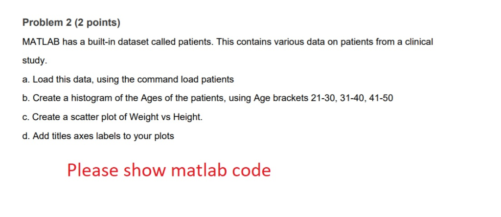 Problem 2 (2 points) MATLAB has a built-in dataset called patients. This contains various data on patients from a clinical st