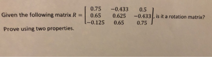 0.75 -0.433 0.5 06233 asH Given the following matrix R 0.65 0.625-0.433, is it a rotation matrix? 0.65 0.75 Prove using two p