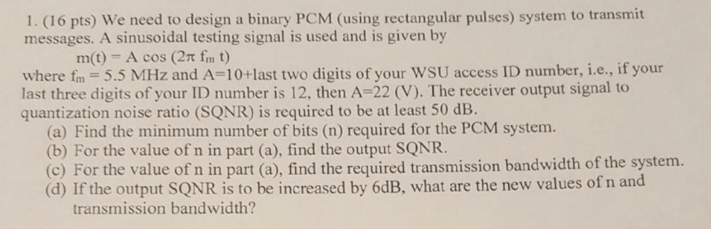 1.(16 pto) We ned to dein a inny pC ig messages. A sinusoidal testing signal is used and is given by m(t) - A cos (2m fm t) where fm 5.5 MHz and A 10+last two digits of your WSU access ID number, i.e., if your last three digits of your ID number is 12, then A-22 (V). The receiver output signal to quantization noise ratio (SQNR) is required to be at least 50 dB. (a) Find the minimum number of bits (n) required for the PCM system. (b) For the value of n in part (a), find the output SQNR. (c) For the value of n in part (a), find the required transmission bandwidth of the system. (d) If the output SQNR is to be increased by 6dB, what are the new values of n and transmission bandwidth?