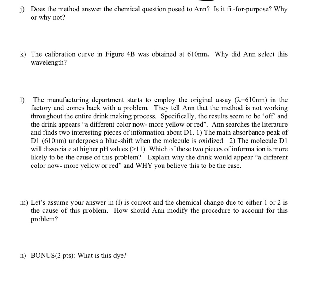 j) Does the method answer the chemical question posed to Ann? Is it fit-for-purpose? Why or why not? k) The calibration curve in Figure 4B was obtained at 610nm. Why did Ann select this wavelength? 1) The manufacturing department starts to employ the original assay ( 610nm) in the factory and comes back with a problem. They tell Ann that the method is not working throughout the entire drink making process. Specifically, the results seem to be off and the drink appears a different color now- more yellow or red. Ann searches the literature and finds two interesting pieces of information about D1. 1) The main absorbance peak of D1 (610nm) undergoes a blue-shift when the molecule is oxidized. 2) The molecule D1 will dissociate at higher pH values (>11). Which of these two pieces of information is more likely to be the cause of this problem? Explain why the drink would appear a different color now- more yellow or red and WHY you believe this to be the case. m) Lets assume your answer in (1) is correct and the chemical change due to either 1 or 2 is the cause of this problem. How should Ann modify the procedure to account for this problem? n) BONUS(2 pts): What is this dye?