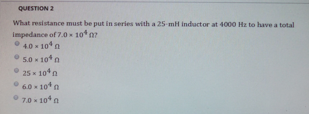 QUESTION 2 What resistance must be put in series with a 25-mH inductor at 4000 Hz to have a total impedance of 7.0 x 104 Ω? @