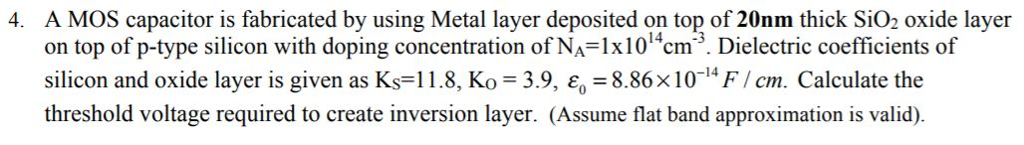 A MOS capacitor is fabricated by using Metal layer deposited on top of 20nm thick SiO2 oxide layer on top of p-type silicon with doping concentration of NA-1x1014cm3. Dielectric coefficients of silicon and oxide layer is given as Ks-118, Ko 3.9, 8.86x10 FI cm. Calculate the threshold voltage required to create inversion layer. (Assume flat band approximation is valid). 4.