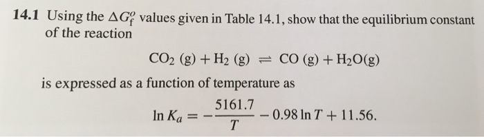 14.1 Using the Δ of the reaction values given in Table 141, show that the equilibrium constant CO2 (g) + H2 (g) CO (g) + H2O(g) is expressed as a function of temperature as 5161.7 In Ka = 0.98 In T + 1 1.56.