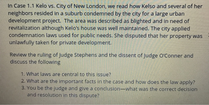 the case of kelo v city of Kelo et al v city of new london et al, (2005) no 04-108 argued: february 22, 2005 decided: june 23, 2005  on the other hand, this is not a case in which the city is planning to open the condemned land--at least not in its entirety--to use by the general public nor will the private lessees of the land in any sense be required to operate.