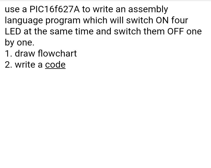use a PIC16f627A to write an assembly language program which will switch ON four LED at the same time and switch them OFF one by one. 1. draw flowchart 2. write a code