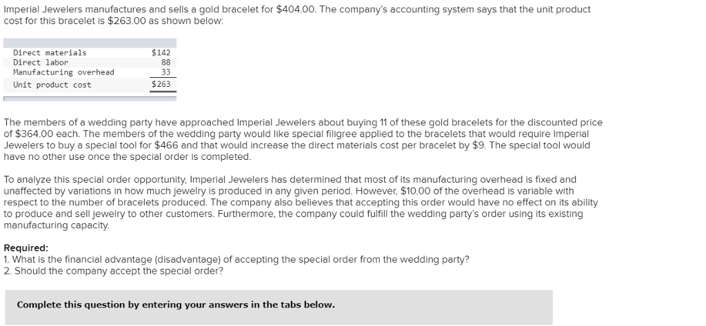 Imperial Jewelers manufactures and sells a gold bracelet for $404.00. The companys accounting system says that the unit product cost for this bracelet is $263.00 as shown below: Direct materials Direct labor Manufacturing overhead Unit product cost $142 $263 The members of a wedding party have approached Imperial Jewelers about buying 11 of these gold bracelets for the discounted price of $364.00 each. The members of the wedding party would like special filigree applied to the bracelets that would require Imperial Jewelers to buy a special tool for $466 and that would increase the direct materials cost per bracelet by $9. The special tool would have no other use once the special order is completed. To analyze this special order opportunity, Imperial Jewelers has determined that most of its manufacturing overhead is fixed and unaffected by variations in how much jewelry is produced in any given period. However, $10.00 of the overhead is variable with respect to the number of bracelets produced. The company also believes that accepting this order would have no effect on its ability to produce and sell jewelry to other customers. Furthermore, the company could fulfill the wedding partys order using its existing manufacturing capacity. Required 1. What is the financial advantage (disadvantage) of accepting the special order from the wedding party? 2. Should the company accept the special order? Complete this question by entering your answers in the tabs below.
