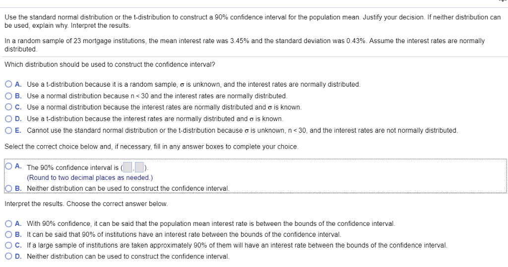 Use the standard normal distribution or the t-distribution to construct a 90% confidence interval for the population mean. Justify your decision if neither distribution can be used, explain why. Interpret the results In a random sample of 23 mortgage institutions, the mean interest rate was 345% and the standard deviation was 0.43%. Assume the interest rates are normally distributed Which distribution should be used to construct the confidence interval? 0 A. Use a t-distribution because it is a random sample, ơ is unknown, and the interest rates are normally distributed. O B. Use a normal distribution because n 30 and the interest rates are normally distributed. ° C. Use a normal distribution because the interest rates are normally distributed and ơ is known O D. Use a t-distribution because the interest rates are normally distributed and σ is known. ○ E. Cannot use the standard normal distribution or the t distribution because σ is unknown, n-3 and the interest rates are ot normally distributed. Select the correct choice below and, if necessary, fill in any answer boxes to complete your choice. 0 A. The 90% confidence interval is ( (Round to two decimal places as needed.) Neither distribution can be used to construct the confidence interval O B. Interpret the results. Choose the correct answer below. 0 A. With 90% confidence, it can be said that the population mean interest rate is between the bounds of the confidence interval 0 B. It can be said that 90% of institutions have an interest rate between the bounds of the confidence interval. O c. if a large sample of institutions are taken approximately 90% of them will have an interest rate between the bounds of the confidence interval O D. Neither distribution can be used to construct the confidence interval.
