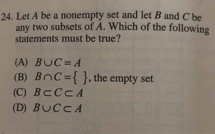 24. Let A be a nonempty set and let B and C be any two subsets of A. Which of the following statements must be true? (A) BUC=A (B) BnC={}, the empty set (C) BcCCA (D) BUCCA